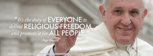 """It's the duty of everyone to defend religious freedom and promote it for all people."" — Pope Francis"