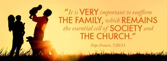 """It is very important to reaffirm the family, which remains the essential cell of society and the church."" — Pope Francis, 7/28/13"