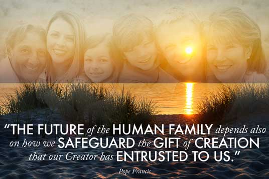 """The future of the human family depends also on how we safeguard the gift of creation that our Creator has entrusted to us."" — Pope Francis"