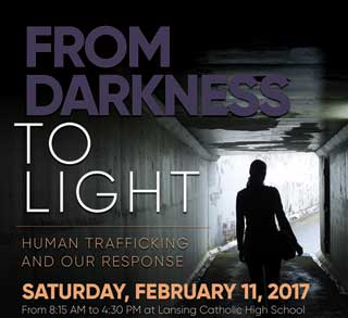From Darkness to Light: Human Trafficking and Our Response. Saturday, February 11, 2017 from 8:15 AM to 4:30 PM at Lansing Catholic High School.