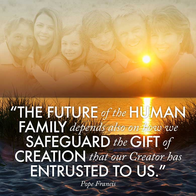 The future of the human family depends also on how we safeguard the gift of creation that our Creator has entrusted to us. —Pope Francis