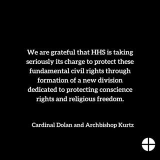 We are grateful that HHS is taking seriously its charge to protect these fundamental civil rights through formation of a new division dedicated to protecting conscience rights and religious freedom. —Cardinal Dolan and Archbishop Kurtz