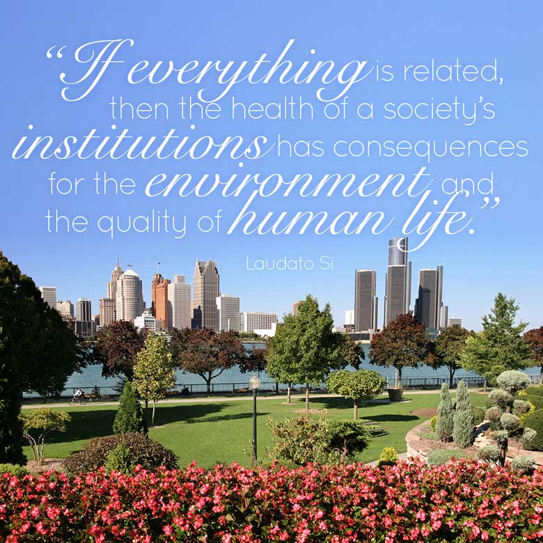 If everything is related, then the health of a society's institutions has consequences for the environment and the quality of human life. —Laudato Si