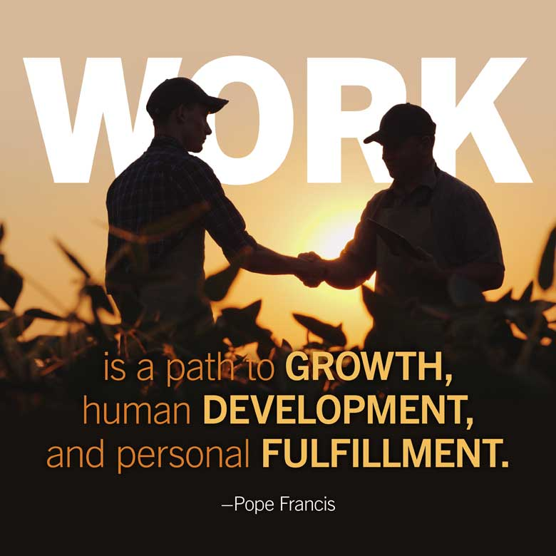 Work is a path to growth, human development, and personal fulfillment. —Pope Francis